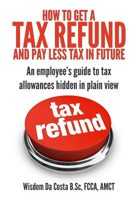 How to Get a Tax Refund and Pay Less Tax in Future: An Employee's Guide to Tax Allowances Hidden in Plain View - Da Costa, MR Wisdom M