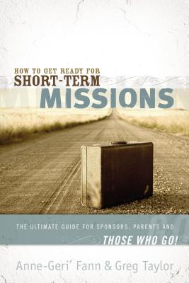 How to Get Ready for Short-Term Missions - Fann, Anne-Geri', and Taylor, Gregory
