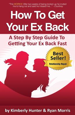How to Get Your Ex Back - A Step by Step Guide to Getting Your Ex Back Fast - Morris, Ryan, and Hunter, Kimberly