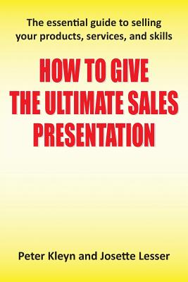 How to Give the Ultimate Sales Presentation - The Essential Guide to Selling Your Products, Services and Skills - Kleyn, Peter