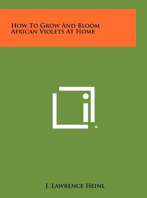 How to Grow and Bloom African Violets at Home - Heinl, J Lawrence