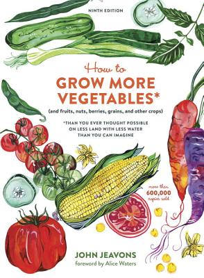 How to Grow More Vegetables, Ninth Edition: (and Fruits, Nuts, Berries, Grains, and Other Crops) Than You Ever Thought Possible on Less Land with Less Water Than You Can Imagine - Jeavons, John, and Waters, Alice (Foreword by)