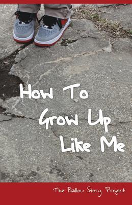 How To Grow Up Like Me: The Ballou Story Project - Writers, Ballou High School, and Crutcher, Kathy (Editor)