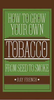 How to Grow Your Own Tobacco from Seed to Smoke - French, Ray