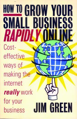 How to Grow Your Small Business Rapidly On-Line: Cost-Effective Ways of Making the Internet Really Work for Your Business - Green, Jim