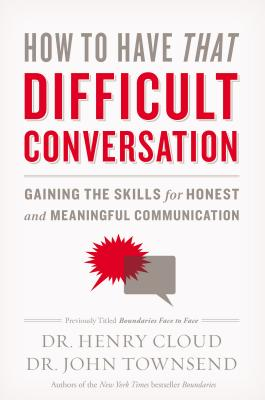 How to Have That Difficult Conversation: Gaining the Skills for Honest and Meaningful Communication - Cloud, Henry, Dr., and Townsend, John, Dr.