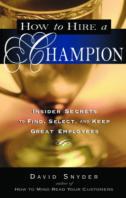 How to Hire a Champion: Insider Secrets to Find, Select, and Keep Great Employees - Snyder, David