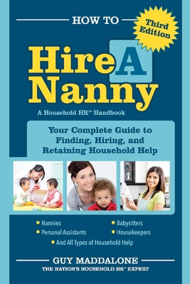 How to Hire a Nanny: Your Complete Guide to Finding, Hiring, and Retaining Household Help - Maddalone, Guy
