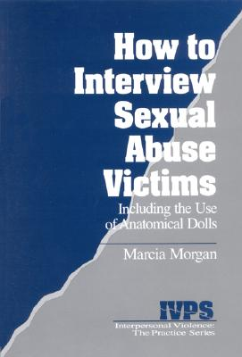 How to Interview Sexual Abuse Victims: Including the Use of Anatomical Dolls - Morgan, Marcia K, Dr.