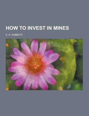 How to Invest in Mines - Gabbott, E R