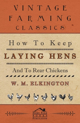 How to Keep Laying Hens and to Rear Chickens - Elkington, W M