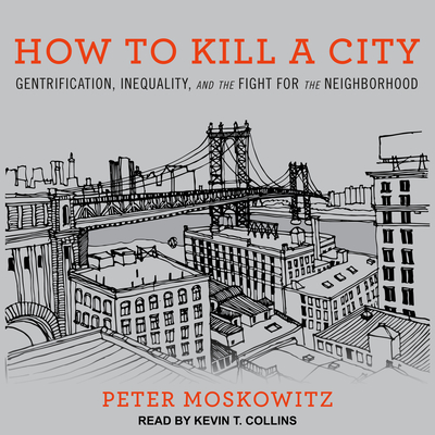 How to Kill a City: Gentrification, Inequality, and the Fight for the Neighborhood - Moskowitz, Peter, MD, and Collins, Kevin T (Narrator)