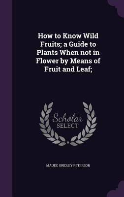 How to Know Wild Fruits; A Guide to Plants When Not in Flower by Means of Fruit and Leaf; - Peterson, Maude Gridley