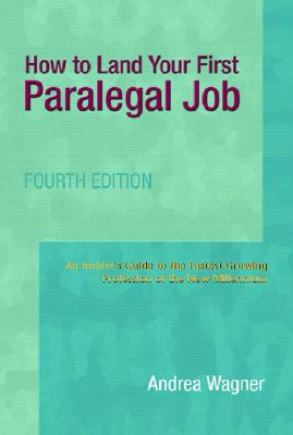 How to Land Your First Paralegal Job: An Insider's Guide to the Fastest-Growing Profession of the New Millennium - Wagner, Andrea, and Cannon, Therese A (Foreword by)