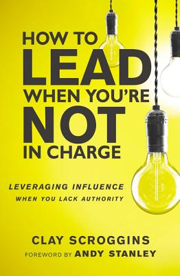 How to Lead When You're Not in Charge: Leveraging Influence When You Lack Authority - Scroggins, Clay