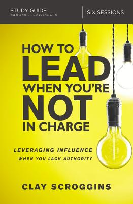 How to Lead When You're Not in Charge Study Guide: Leveraging Influence When You Lack Authority - Scroggins, Clay