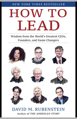 How to Lead: Wisdom from the World's Greatest CEOs, Founders, and Game Changers - Rubenstein, David M