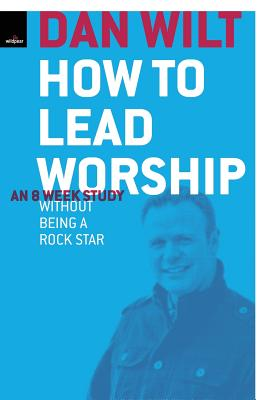 How To Lead Worship Without Being A Rock Star - Wilt, Dan