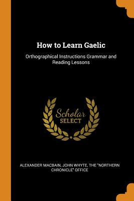 How to Learn Gaelic: Orthographical Instructions Grammar and Reading Lessons - Macbain, Alexander, and Whyte, John, and The Northern Chronicle Office (Creator)