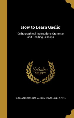 How to Learn Gaelic: Orthographical Instructions Grammar and Reading Lessons - Macbain, Alexander 1855-1907, and Whyte, John D 1913 (Creator)