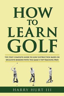 How to Learn Golf - Hurt III, Harry, and Hurt, Harry, III