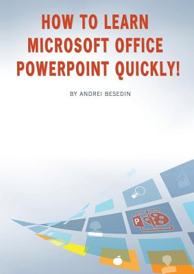 How to Learn Microsoft Office PowerPoint Quickly! - Besedin, Andrei