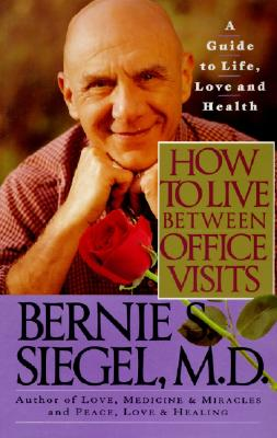 How to Live Between Office Visits: A Guide to Life, Love and Health - Siegel, Bernie S, Dr.