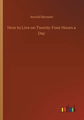 How to Live on Twenty-Four Hours a Day - Bennett, Arnold