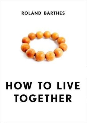 How to Live Together: Novelistic Simulations of Some Everyday Spaces - Barthes, Roland, Professor, and Briggs, Kate (Translated by)