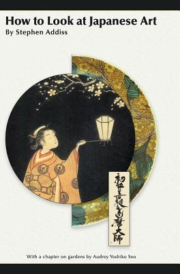 How to Look at Japanese Art - Addiss, Stephen, Professor, Ph.D.