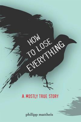 How to Lose Everything: A Mostly True Story - Mattheis, Philipp