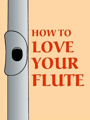 How to Love Your Flute: A Guide to Flutes and Flute Playing, or How to Play, Choose, and Care for a Flute, Plus Flute History and More - Shepard, Mark, and Horn, Paul (Preface by)
