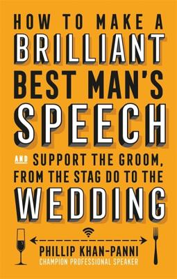 How To Make a Brilliant Best Man's Speech: and support the groom, from the stag do to the wedding - Khan-Panni, Phillip