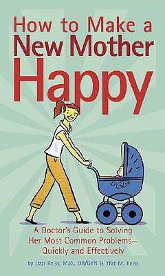 How to Make a New Mother Happy: A Doctor's Guide to Solving Her Most Common Problems -- Quickly and Effectively - Reiss, Uzzi, and Reiss, Yfat M