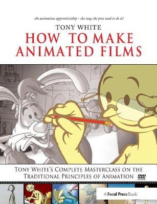 How to Make Animated Films: Tony White's Complete Masterclass on the Traditional Principals of Animation - White, Tony