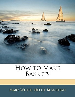 How to Make Baskets - White, Mary, and Blanchan, Neltje