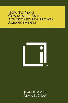 How to Make Containers and Accessories for Flower Arrangements - Amer, Jean B, and Gray, Alma L