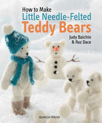 How to Make Little Needle-Felted Teddy Bears - Balchin, Judy, and Dace, Roz