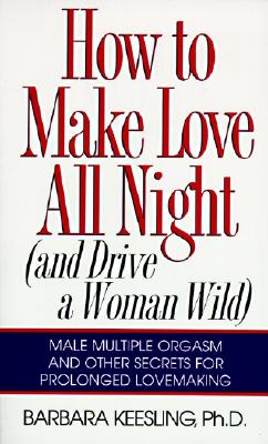 How to Make Love All Night: And Drive a Woman Wild! - Keesling, Barbara, PH.D.