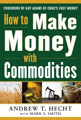 How to Make Money with Commodities - Hecht, Andrew, Dr.