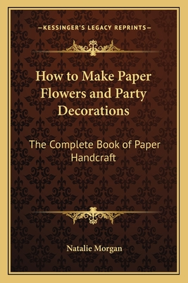 How to Make Paper Flowers and Party Decorations: The Complete Book of Paper Handcraft - Morgan, Natalie