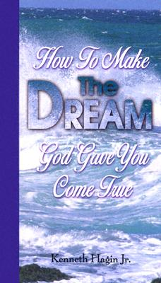 How to Make the Dream God Gave You Come True - Hagin, Kenneth, Jr.