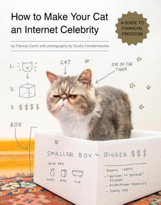 How to Make Your Cat an Internet Celebrity: A Guide to Financial Freedom - Carlin, Patricia, and Fenstermacher, Dustin (Photographer)