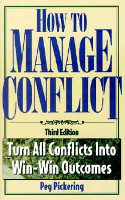 How to Manage Conflict: Turn All Conflicts Into Win-Win Outcomes - Pickering, Peg