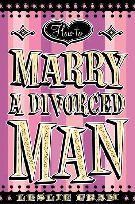 How to Marry a Divorced Man - Fram, Leslie