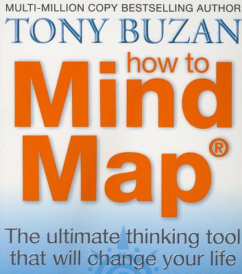 How to Mind Map: The Ultimate Thinking Tool That Will Change Your Life - Buzan, Tony