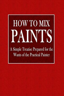 How to Mix Paints: A Simple Treatise Prepared for the Wants of the Practical Painter - Godfrey, C