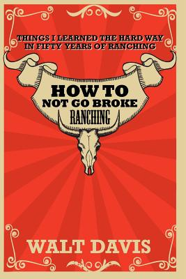 How to Not go Broke Ranching: Things I Learned the Hard Way in Fifty Years of Ranching - Davis, Walt