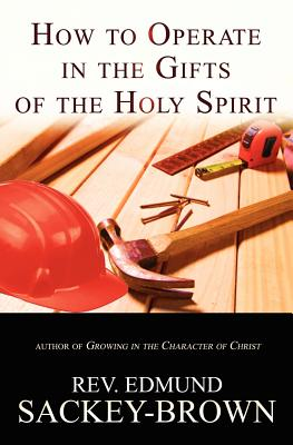 How to Operate in the Gifts of the Holy Spirit: Understanding the Role of the Nine Spiritual Gifts in the Life of the Believer - Sackey-Brown, Edmund