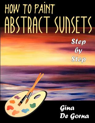 How to Paint Abstract Sunsets: Step by Step - De Gorna, Gina